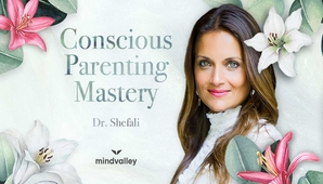 Dr. Shefali (MindValley )– The Conscious Parenting Mastery